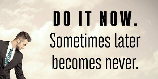 Zig Ziglar says do it now
